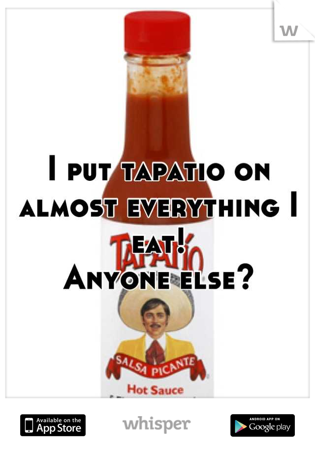 I put tapatio on almost everything I eat! Anyone else?