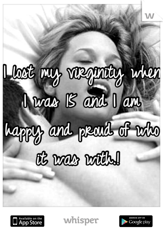 I lost my virginity when I was 15 and I am happy and proud of who it was with.!