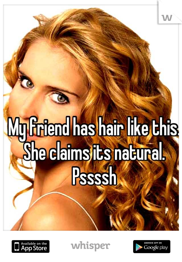 My friend has hair like this. She claims its natural. Pssssh