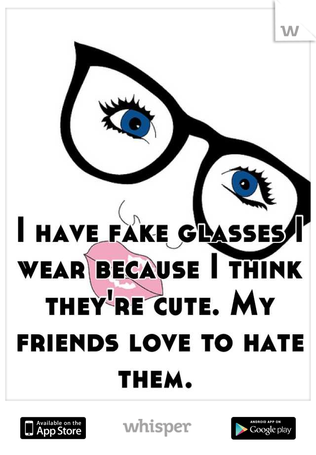 I have fake glasses I wear because I think they're cute. My friends love to hate them.