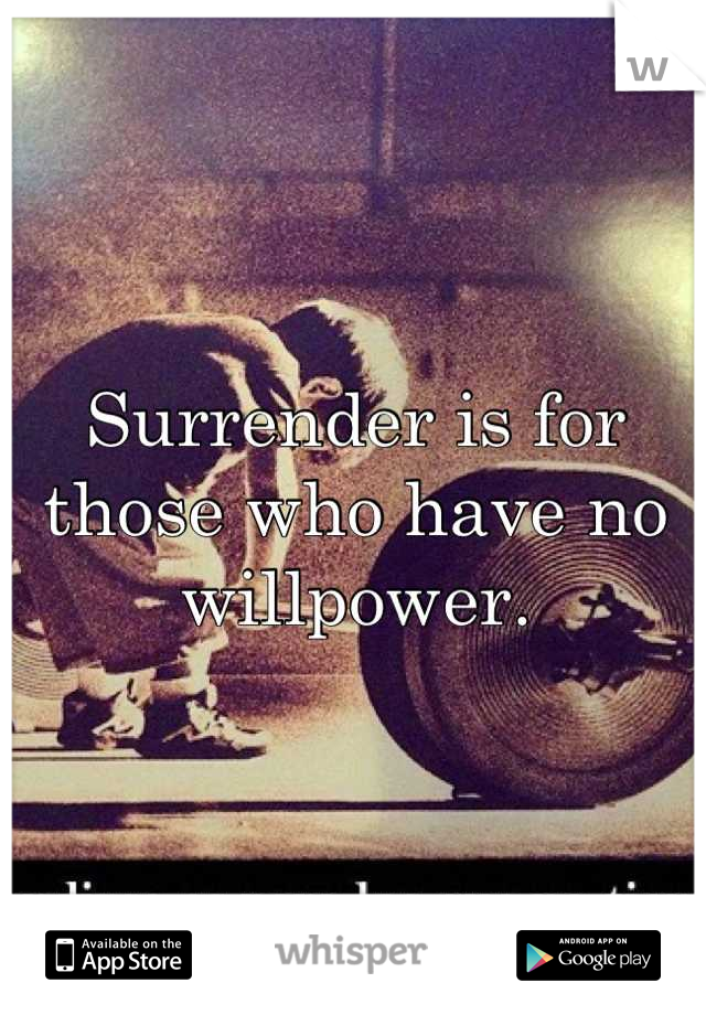 Surrender is for those who have no willpower.