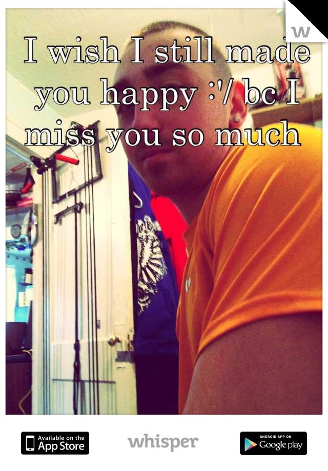 I wish I still made you happy :'/ bc I miss you so much