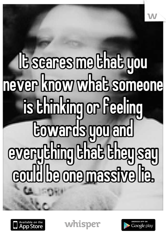 It scares me that you never know what someone is thinking or feeling towards you and everything that they say could be one massive lie.