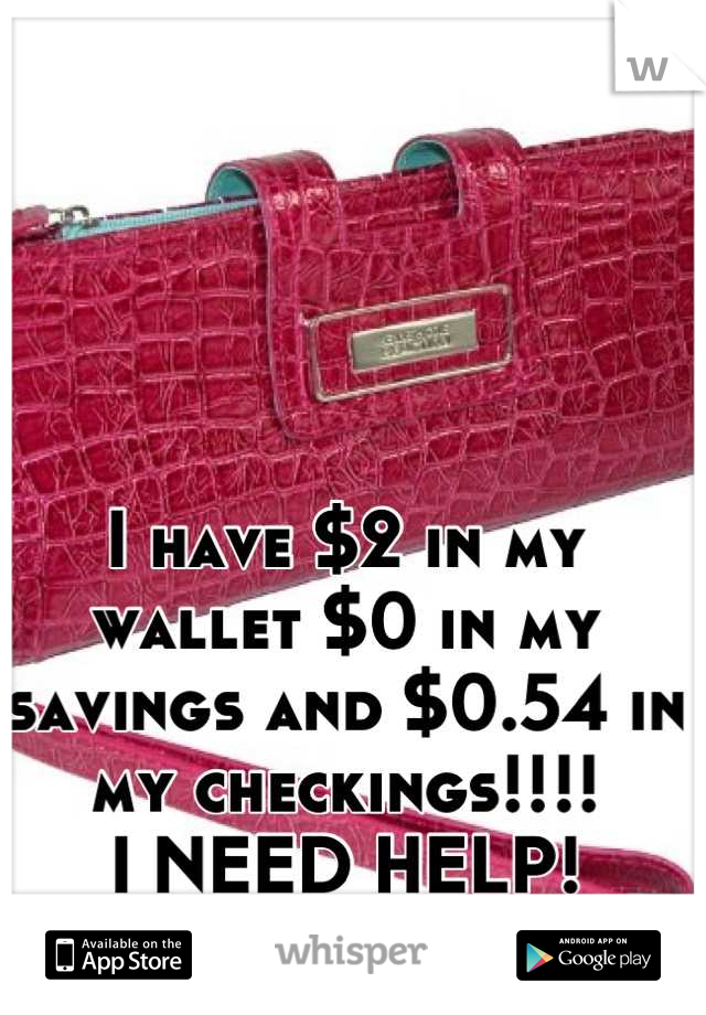 I have $2 in my wallet $0 in my savings and $0.54 in my checkings!!!!  I NEED HELP!