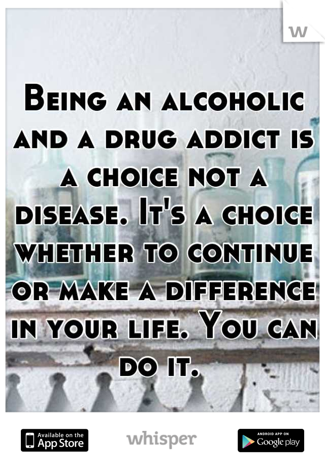 Being an alcoholic and a drug addict is a choice not a disease. It's a choice whether to continue or make a difference in your life. You can do it.