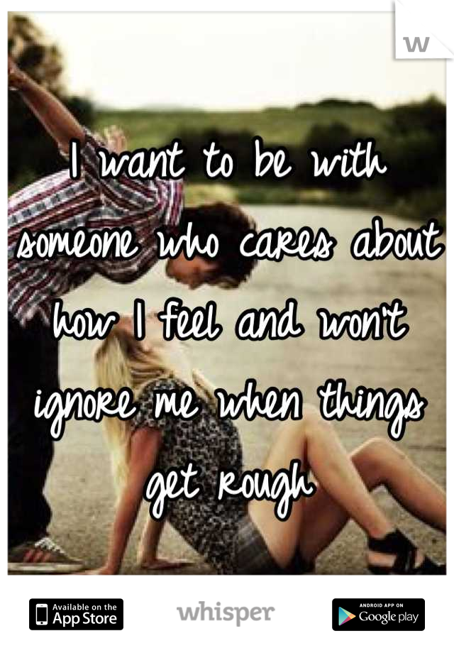 I want to be with someone who cares about how I feel and won't ignore me when things get rough