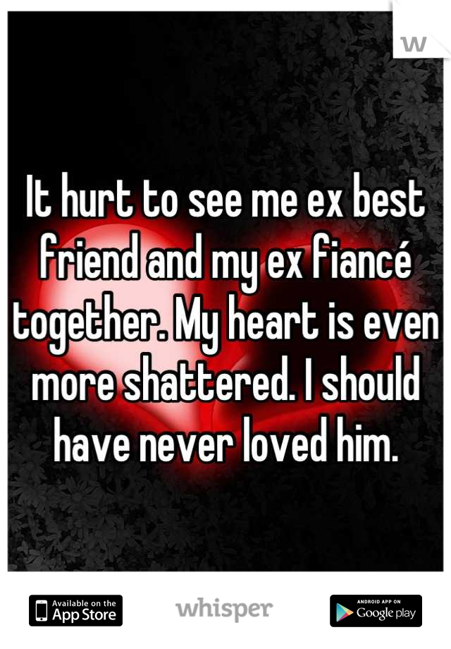 It hurt to see me ex best friend and my ex fiancé together. My heart is even more shattered. I should have never loved him.