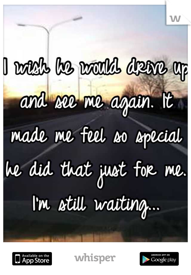 I wish he would drive up and see me again. It made me feel so special he did that just for me. I'm still waiting...
