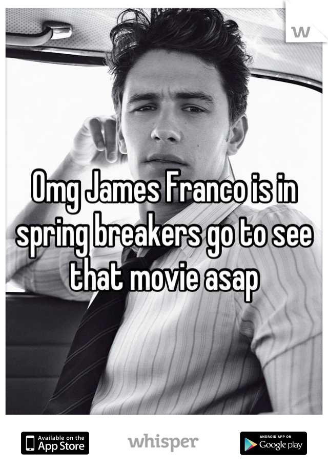 Omg James Franco is in spring breakers go to see that movie asap
