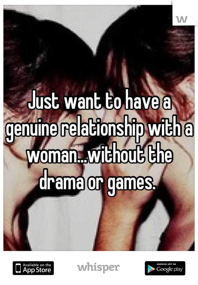 Just want to have a genuine relationship with a woman...without the drama or games.