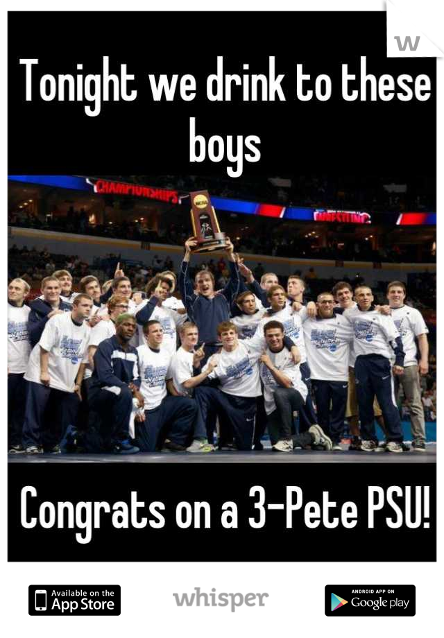 Tonight we drink to these boys      Congrats on a 3-Pete PSU!
