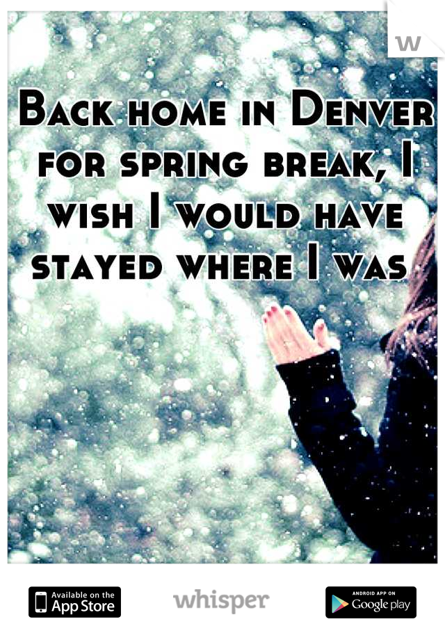 Back home in Denver for spring break, I wish I would have stayed where I was