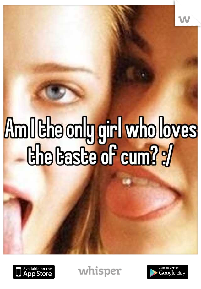 Am I the only girl who loves the taste of cum? :/