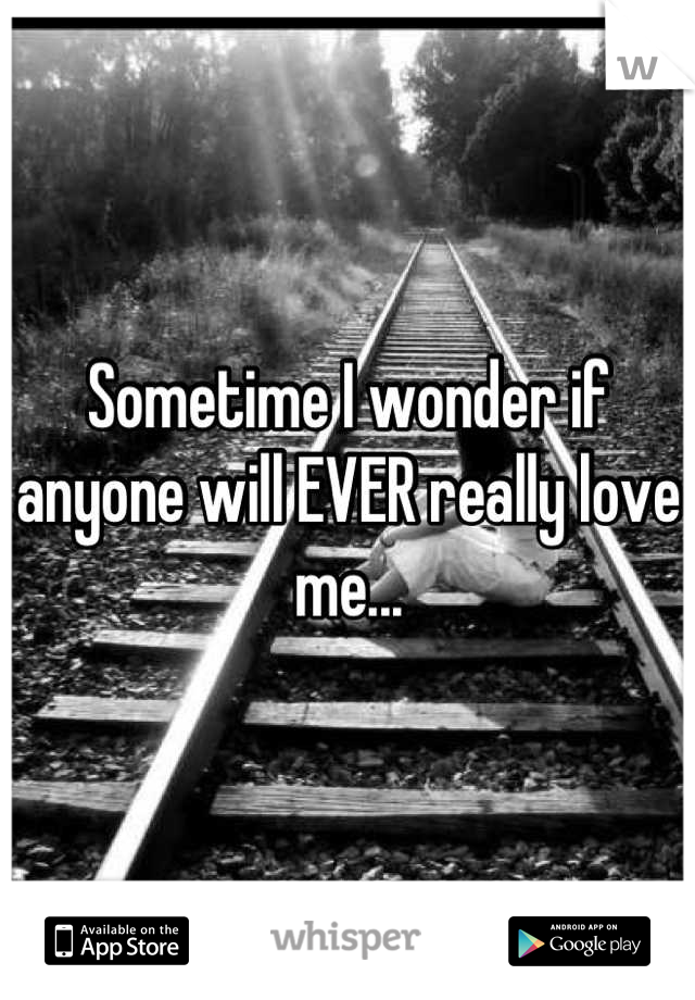 Sometime I wonder if anyone will EVER really love me...