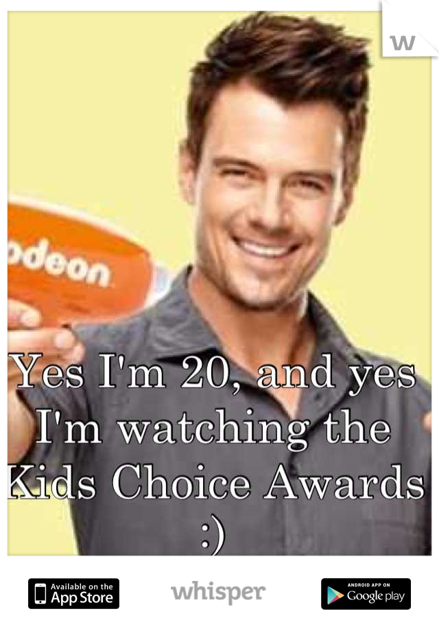Yes I'm 20, and yes I'm watching the Kids Choice Awards :)