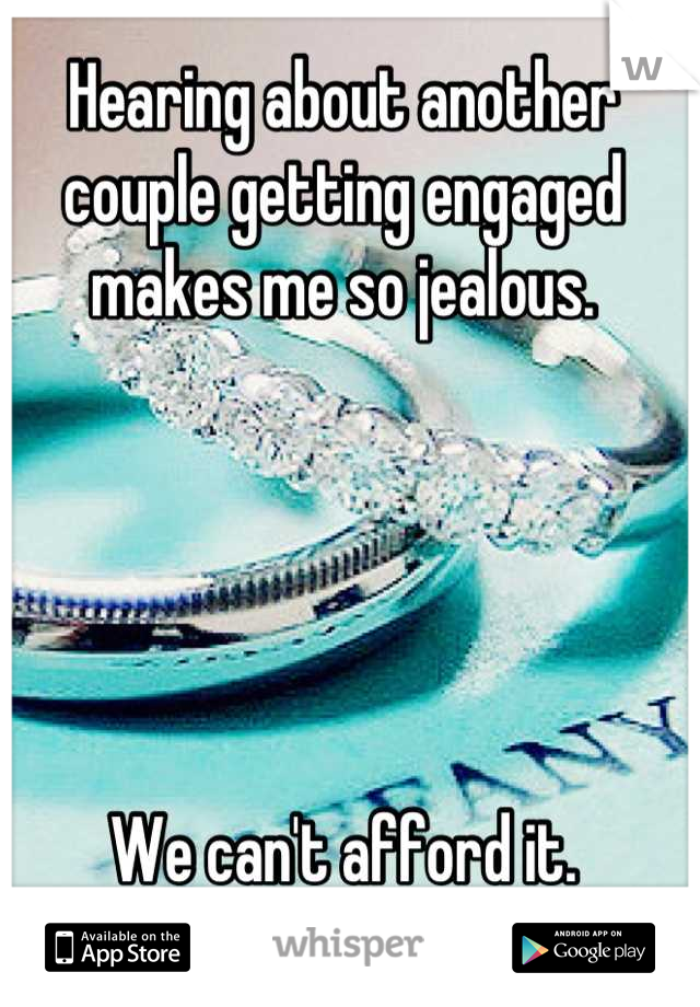 Hearing about another couple getting engaged makes me so jealous.      We can't afford it.
