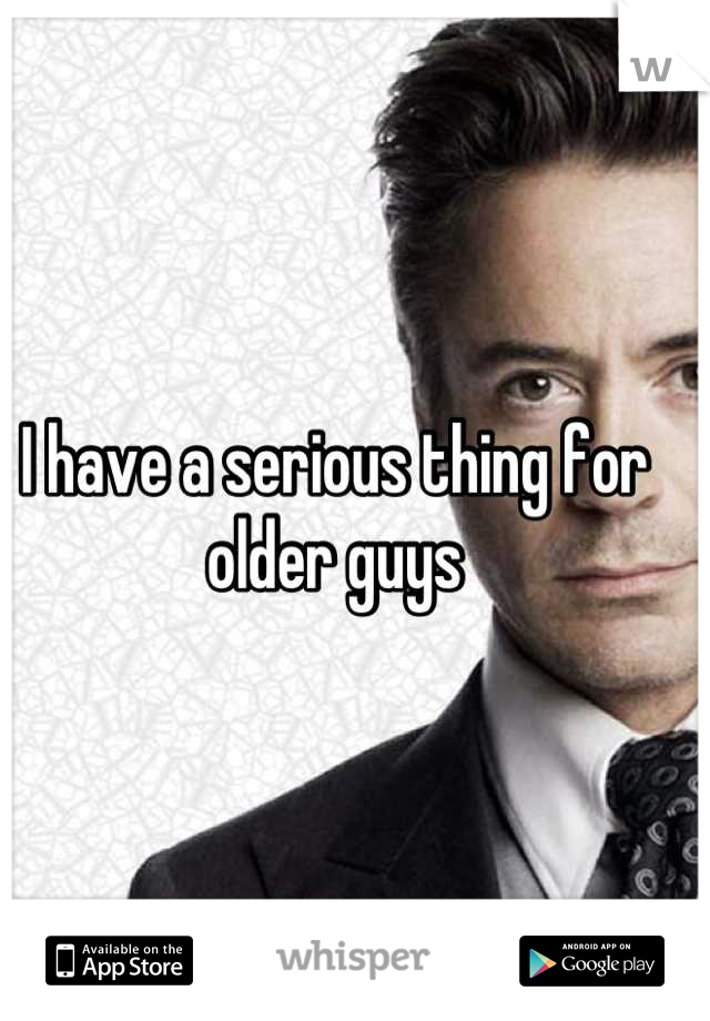 I have a serious thing for older guys