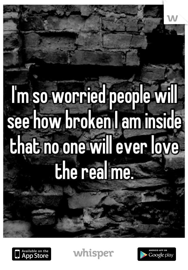 I'm so worried people will see how broken I am inside that no one will ever love the real me.