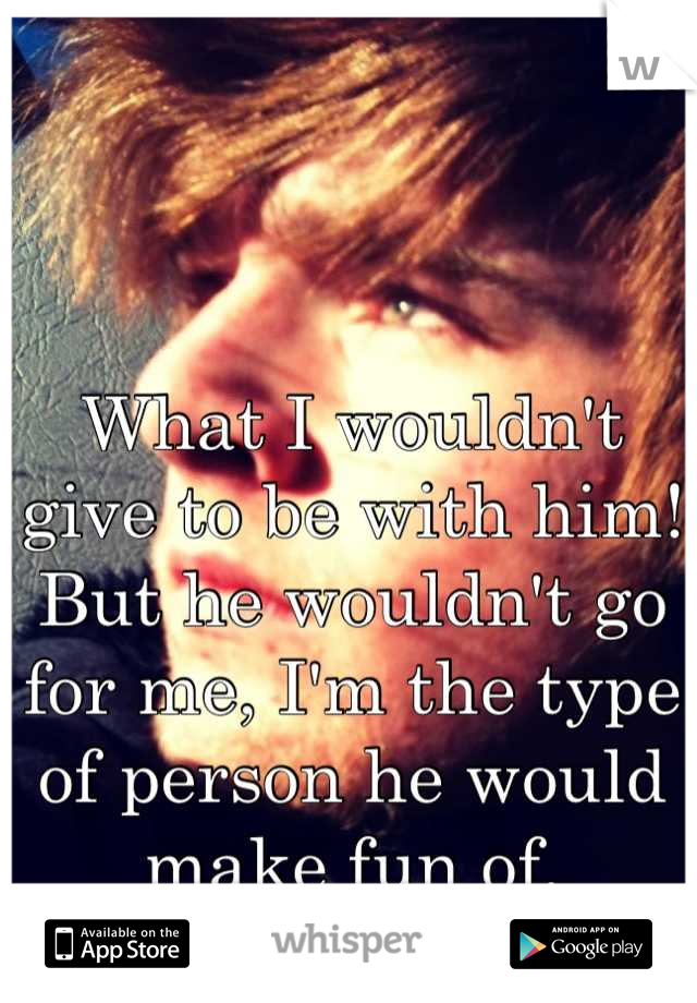 What I wouldn't give to be with him! But he wouldn't go for me, I'm the type of person he would make fun of.