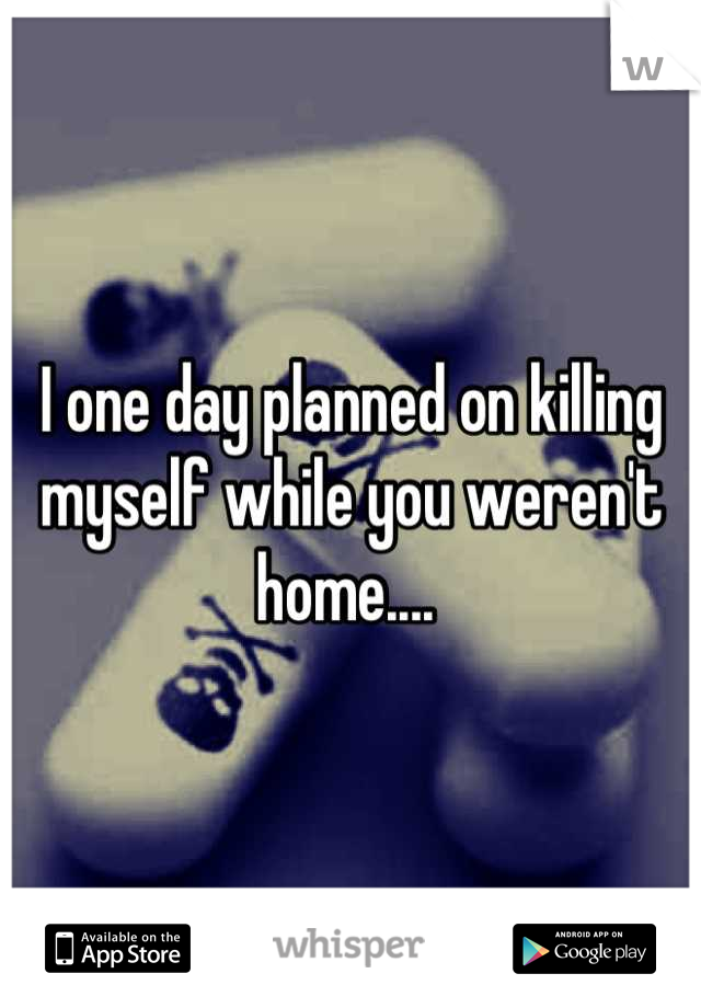 I one day planned on killing myself while you weren't home....