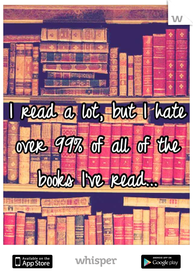 I read a lot, but I hate over 99% of all of the books I've read...