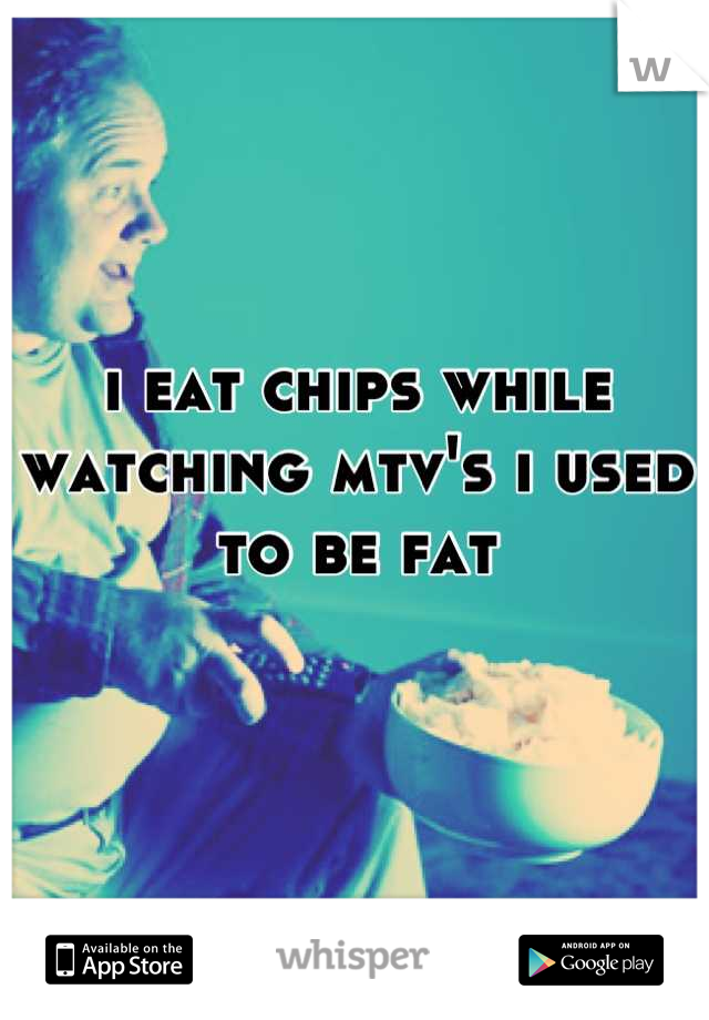 i eat chips while watching mtv's i used to be fat