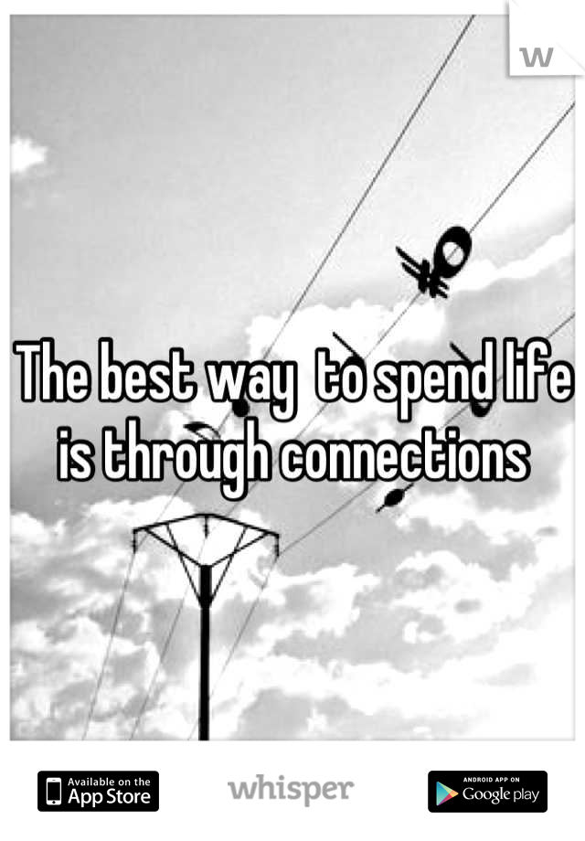 The best way  to spend life is through connections