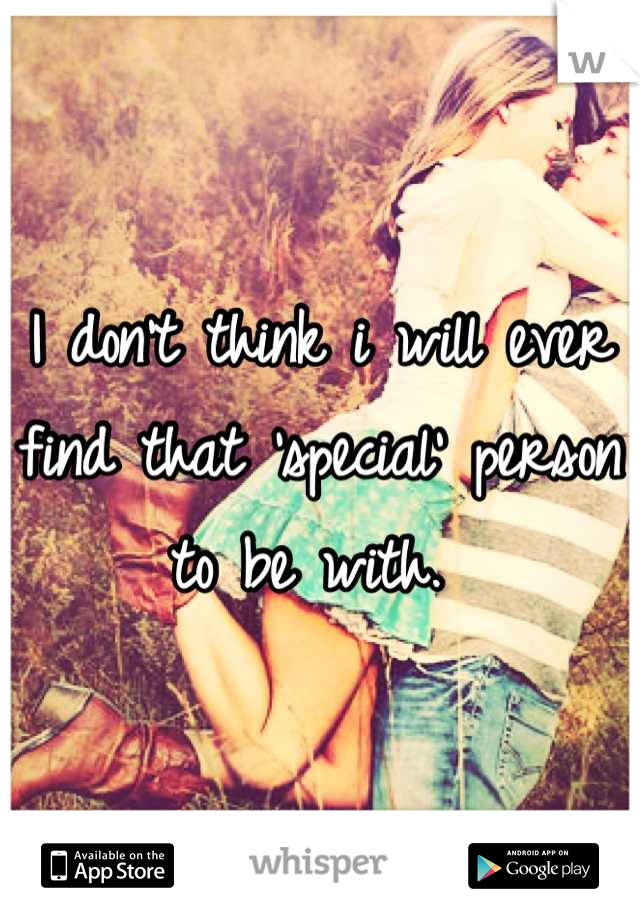I don't think i will ever find that 'special' person to be with.