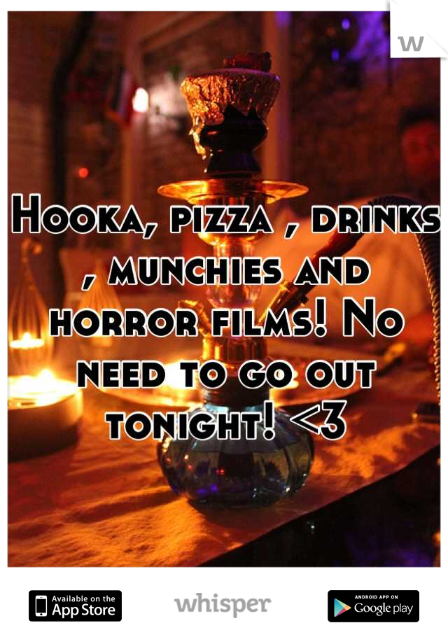 Hooka, pizza , drinks , munchies and horror films! No need to go out tonight! <3