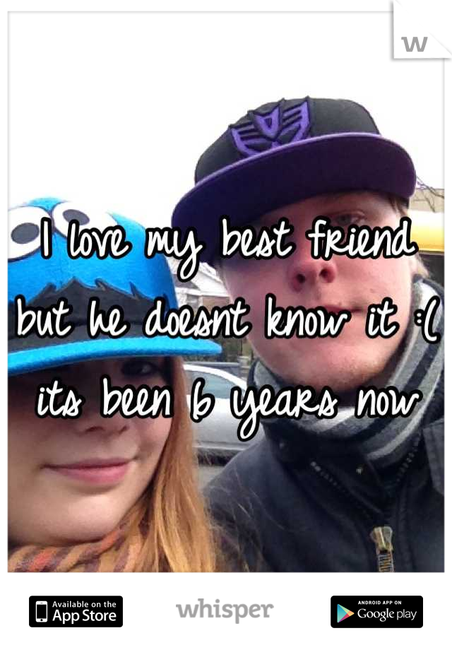 I love my best friend but he doesnt know it :( its been 6 years now
