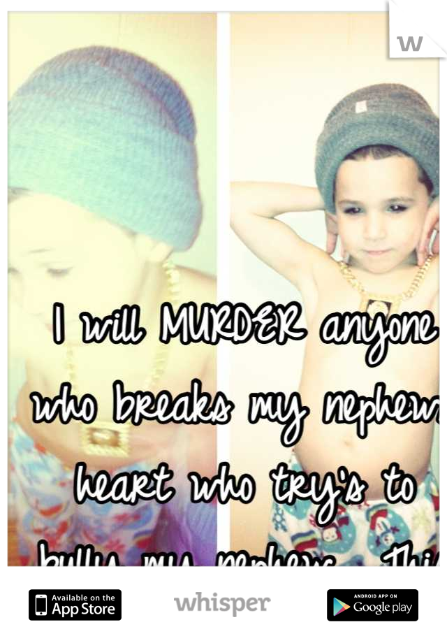 I will MURDER anyone who breaks my nephews heart who try's to bully my nephew . This is my baby forever
