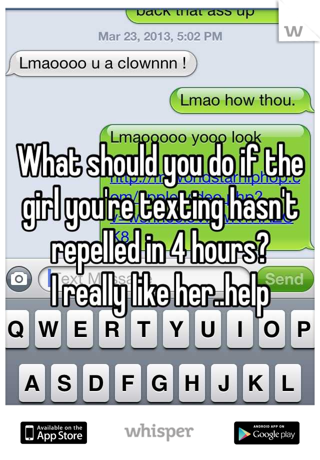 What should you do if the girl you're texting hasn't repelled in 4 hours? I really like her..help