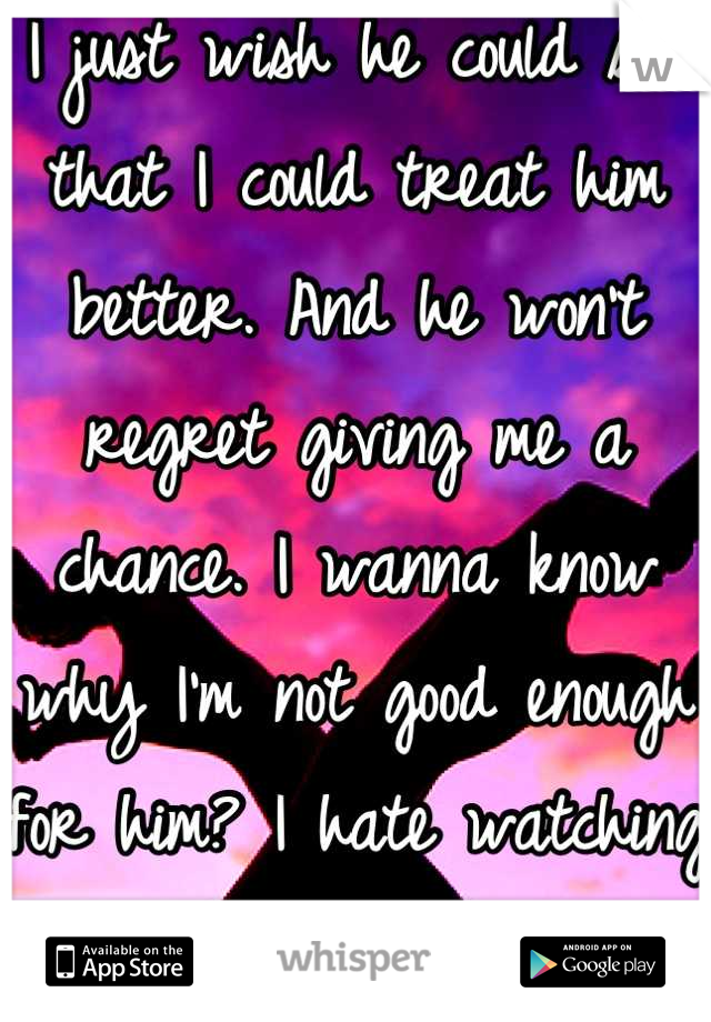 I just wish he could see that I could treat him better. And he won't regret giving me a chance. I wanna know why I'm not good enough for him? I hate watching him go after girls that treat him shit.