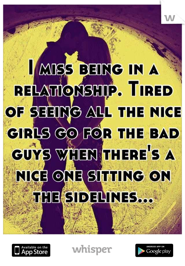 I miss being in a relationship. Tired of seeing all the nice girls go for the bad guys when there's a nice one sitting on the sidelines...