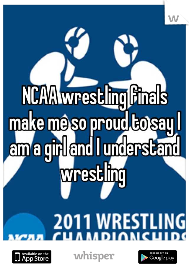 NCAA wrestling finals make me so proud to say I am a girl and I understand wrestling