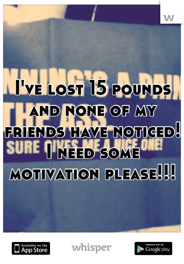I've lost 15 pounds and none of my friends have noticed! I need some motivation please!!!