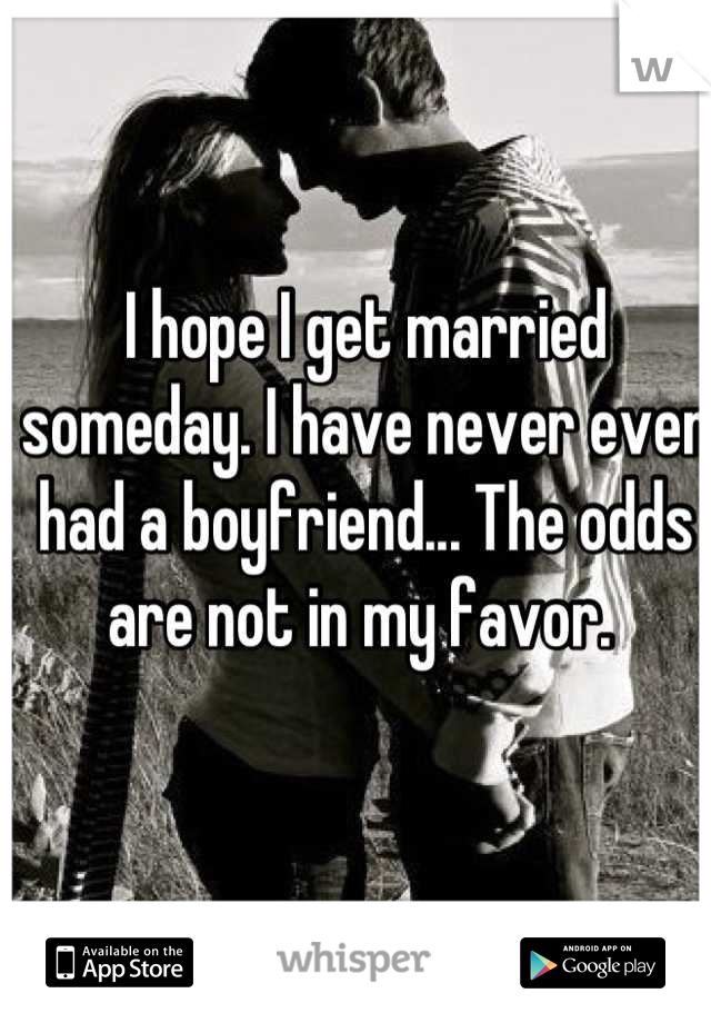 I hope I get married someday. I have never even had a boyfriend... The odds are not in my favor.