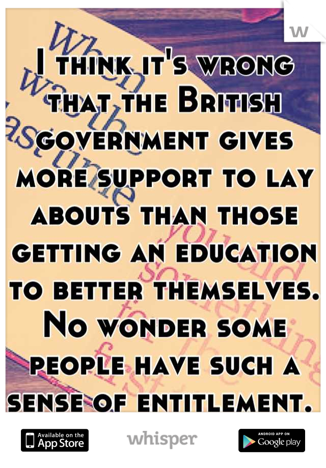 I think it's wrong that the British government gives more support to lay abouts than those getting an education to better themselves. No wonder some people have such a sense of entitlement.