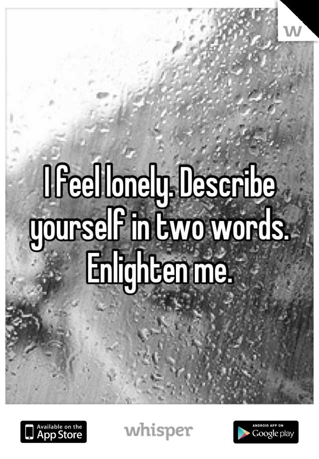 I feel lonely. Describe yourself in two words. Enlighten me.