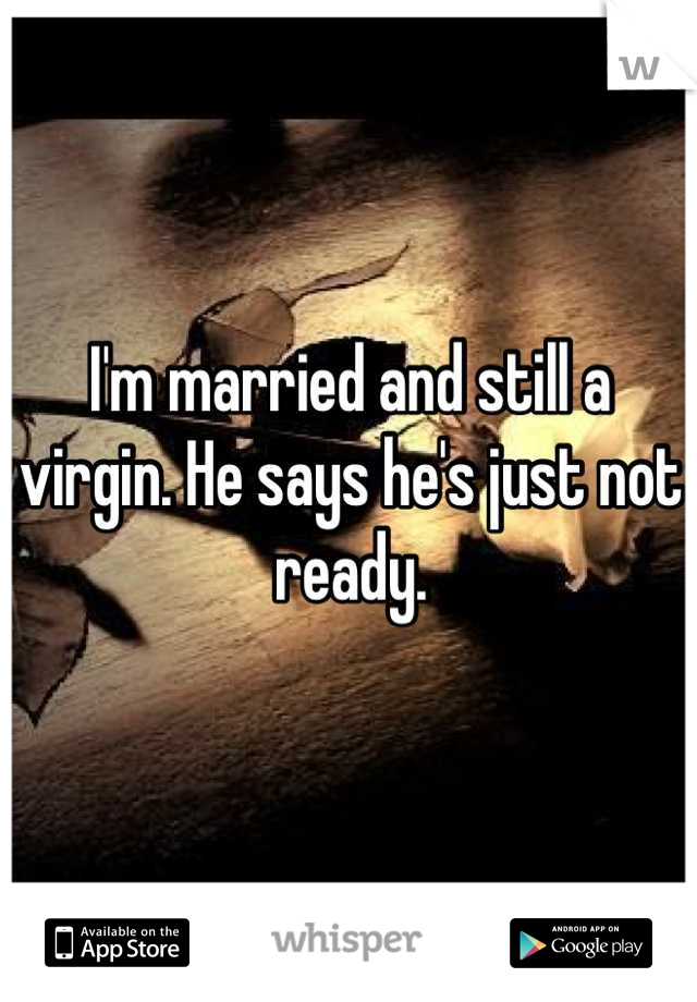 I'm married and still a virgin. He says he's just not ready.