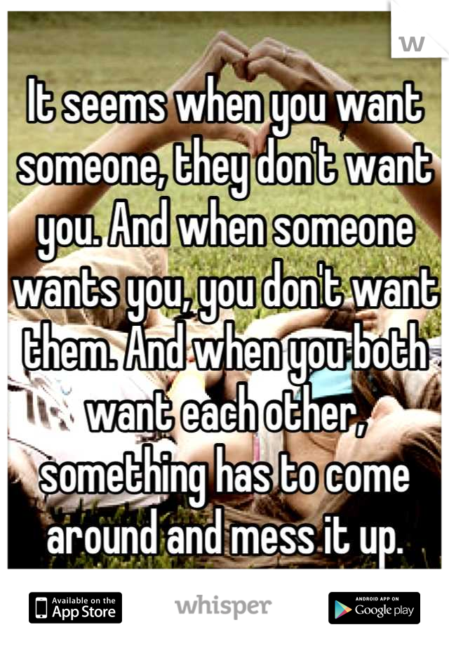 It seems when you want someone, they don't want you. And when someone wants you, you don't want them. And when you both want each other, something has to come around and mess it up.