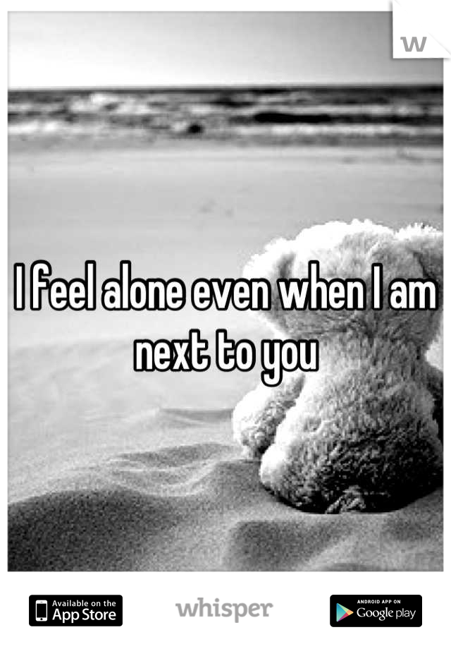 I feel alone even when I am next to you