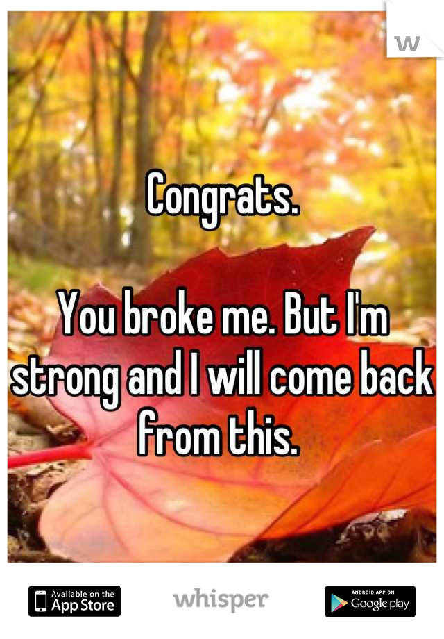Congrats.   You broke me. But I'm strong and I will come back from this.
