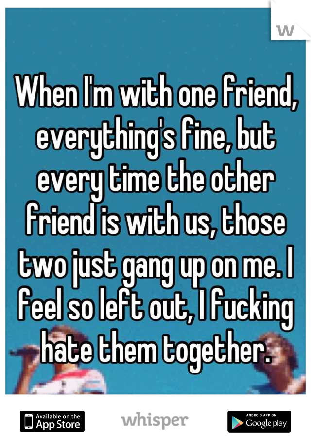 When I'm with one friend, everything's fine, but every time the other friend is with us, those two just gang up on me. I feel so left out, I fucking hate them together.