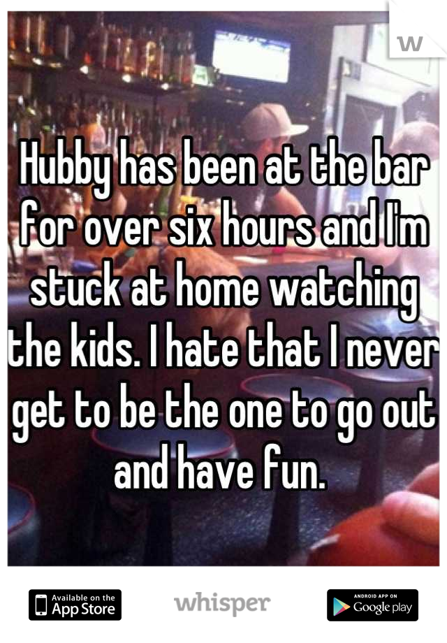 Hubby has been at the bar for over six hours and I'm stuck at home watching the kids. I hate that I never get to be the one to go out and have fun.