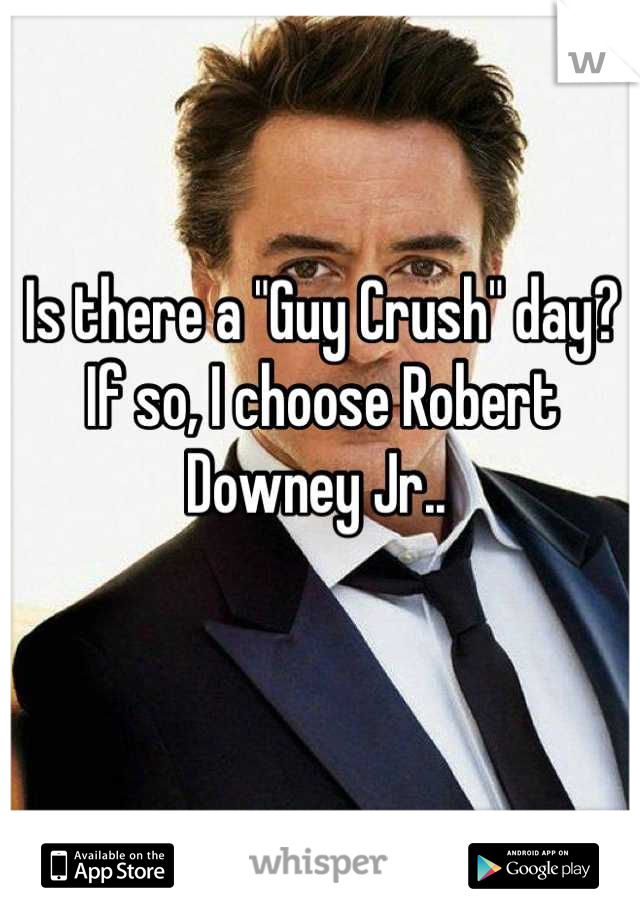 "Is there a ""Guy Crush"" day? If so, I choose Robert Downey Jr.."