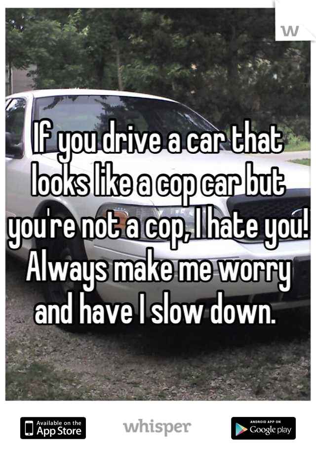 If you drive a car that looks like a cop car but you're not a cop, I hate you! Always make me worry and have I slow down.