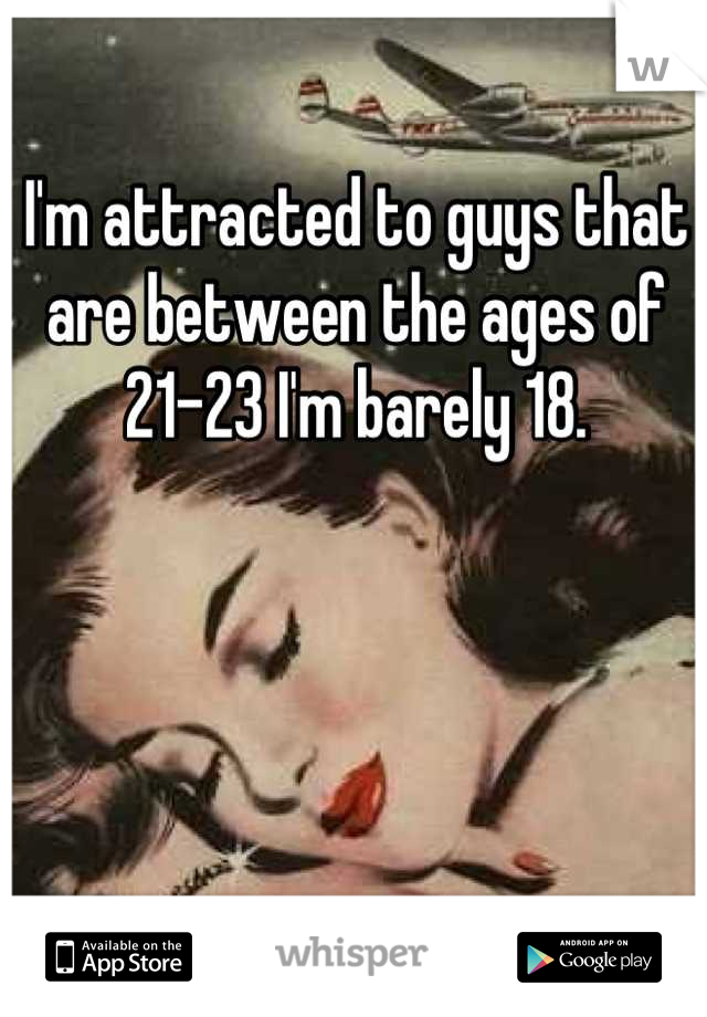 I'm attracted to guys that are between the ages of 21-23 I'm barely 18.