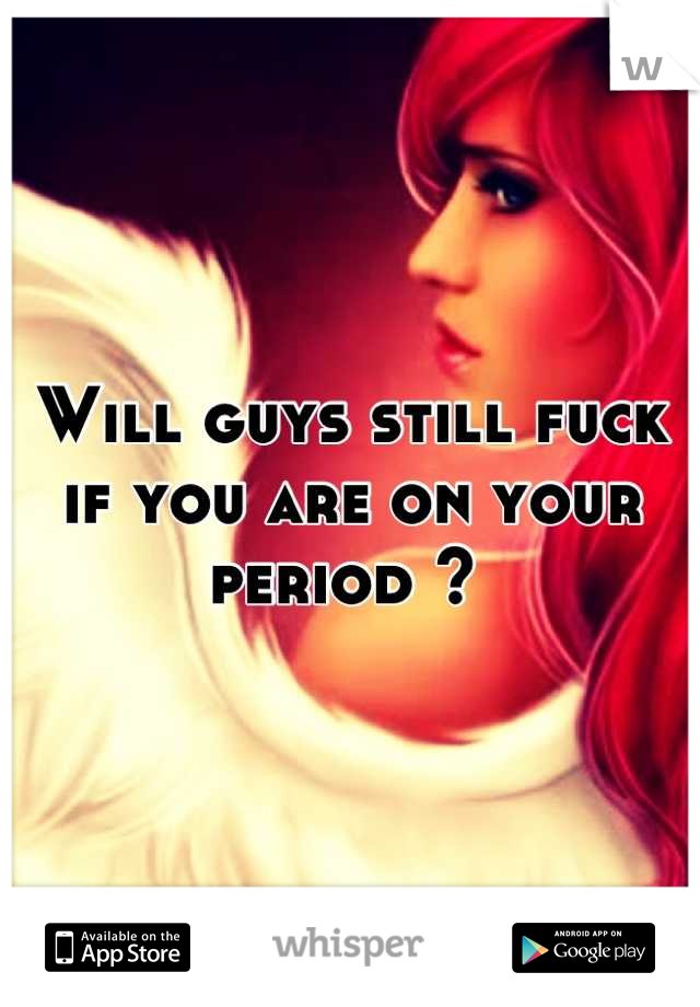 Will guys still fuck if you are on your period ?