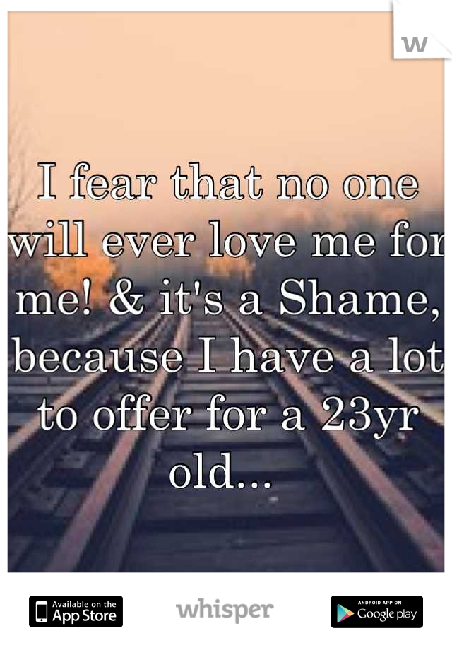 I fear that no one will ever love me for me! & it's a Shame, because I have a lot to offer for a 23yr old...